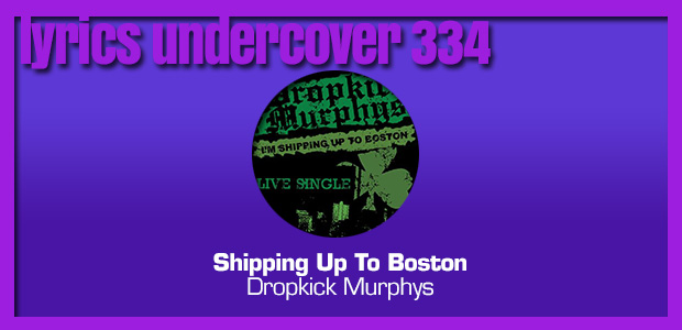 "Lyrics Undercover 334: ""Shipping Up To Boston"" – Dropkick Murphys"