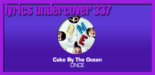 "Lyrics Undercover 337: ""Cake By The Ocean"" – DNCE"