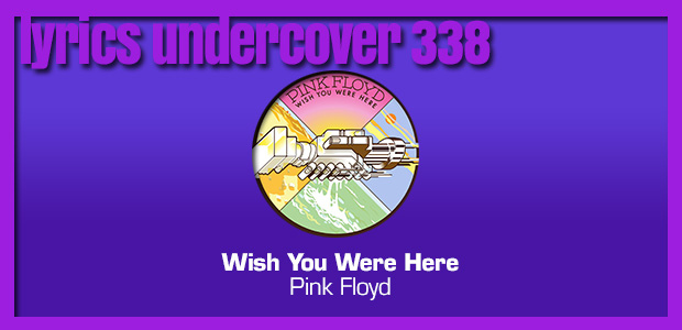 "Lyrics Undercover 338: ""Wish You Were Here"" – Pink Floyd"